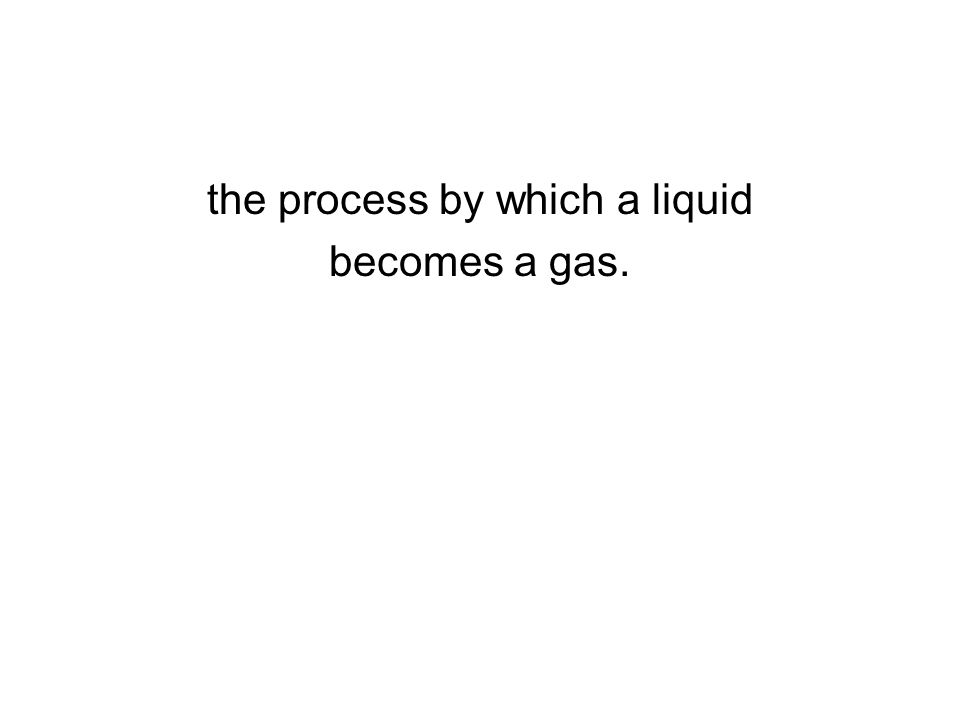 the process by which a liquid becomes a gas.