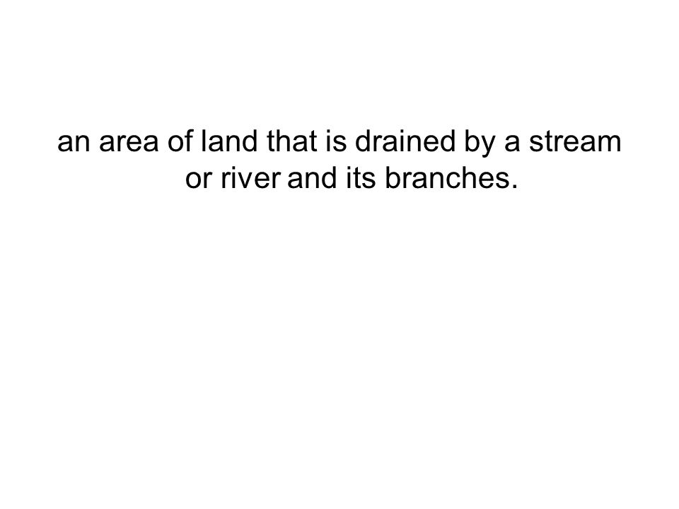 an area of land that is drained by a stream or river and its branches.