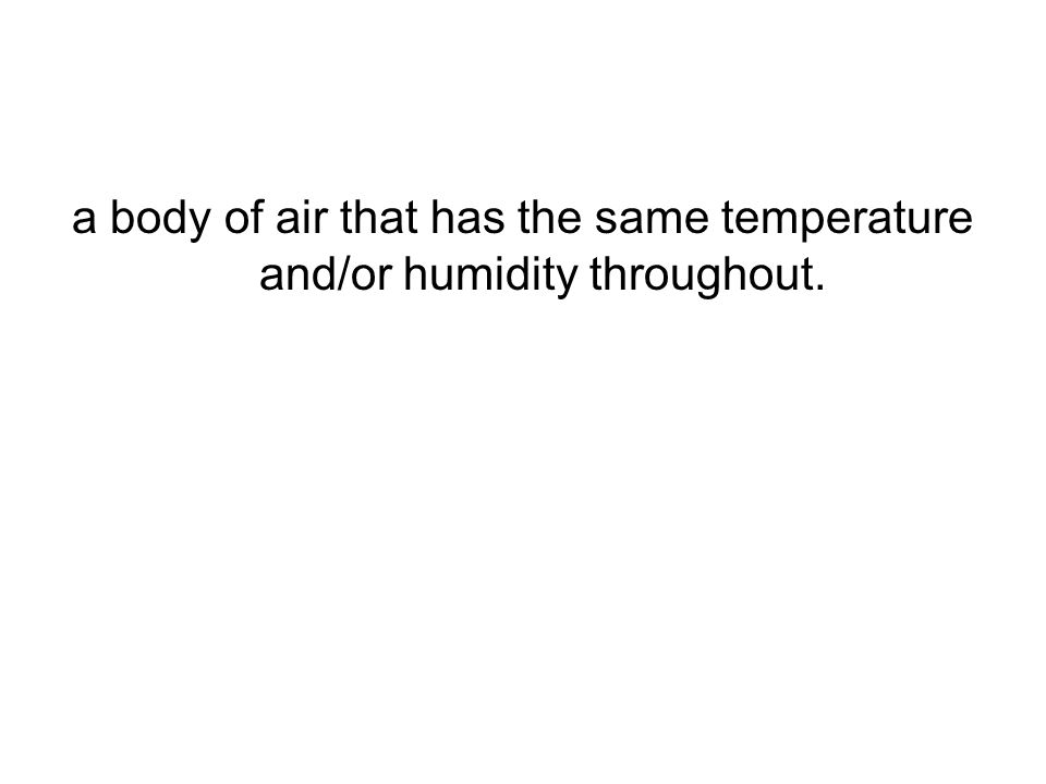 a body of air that has the same temperature and/or humidity throughout.
