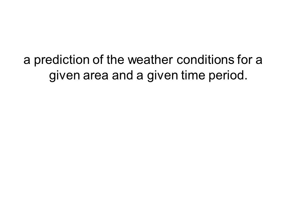 a prediction of the weather conditions for a given area and a given time period.