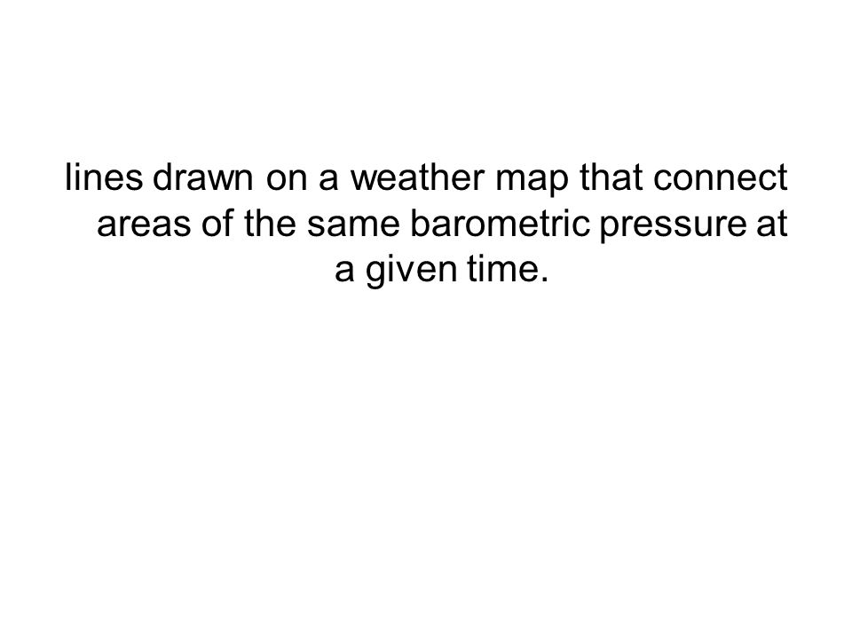 lines drawn on a weather map that connect areas of the same barometric pressure at a given time.