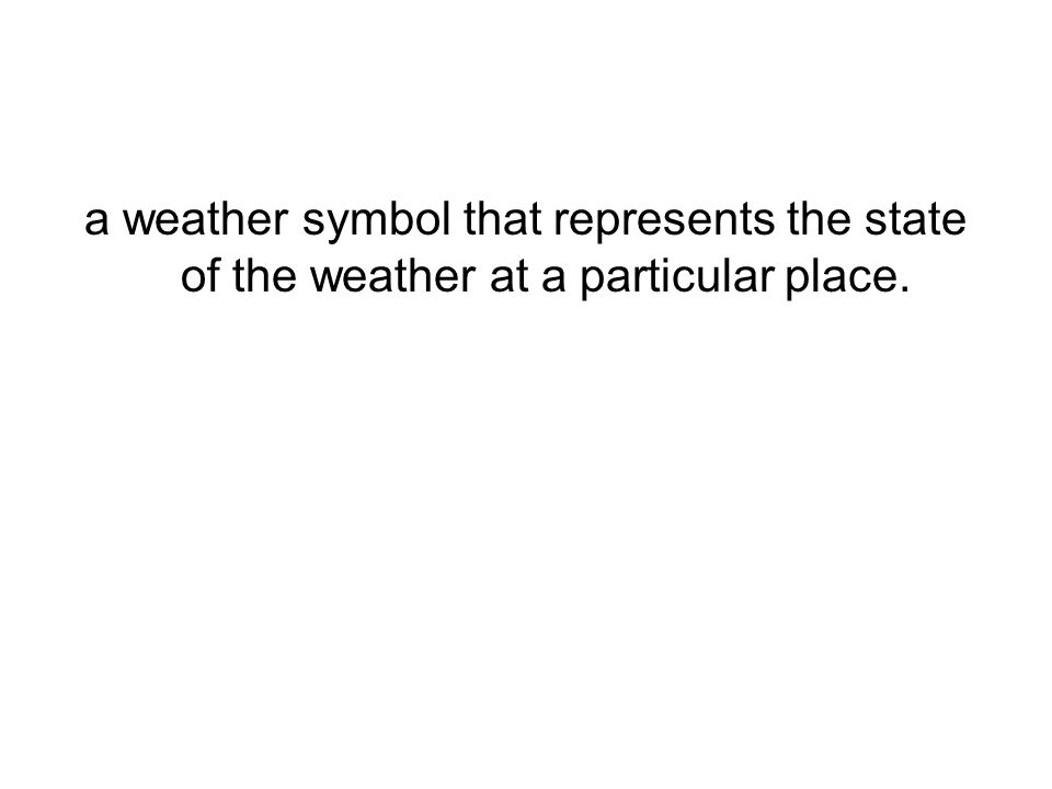 a weather symbol that represents the state of the weather at a particular place.