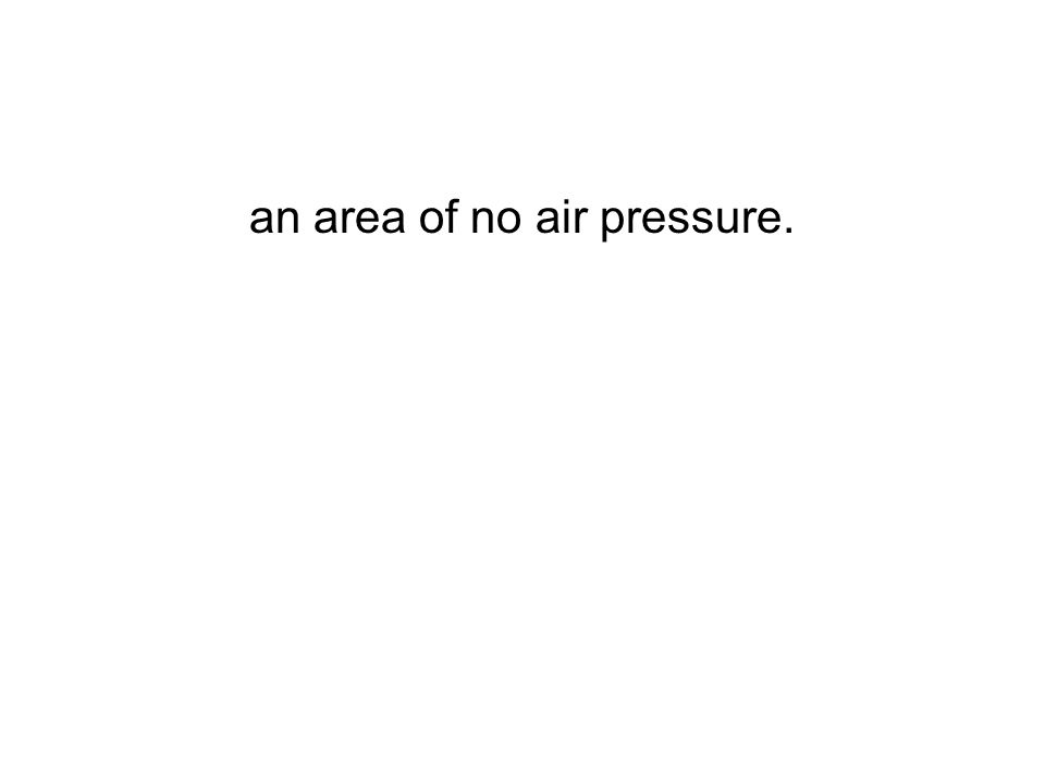 an area of no air pressure.