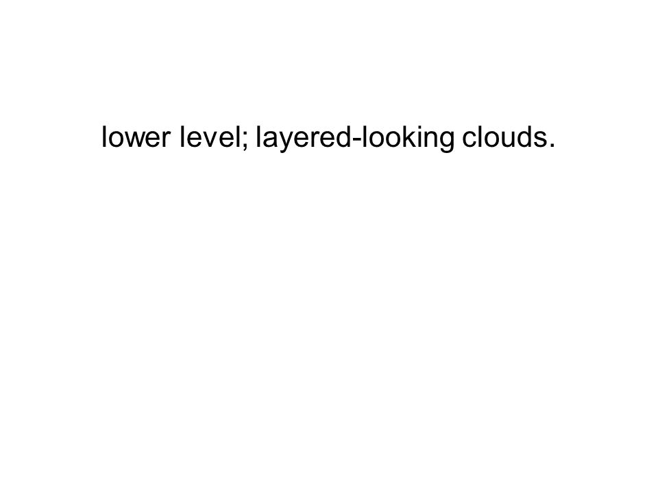 lower level; layered-looking clouds.