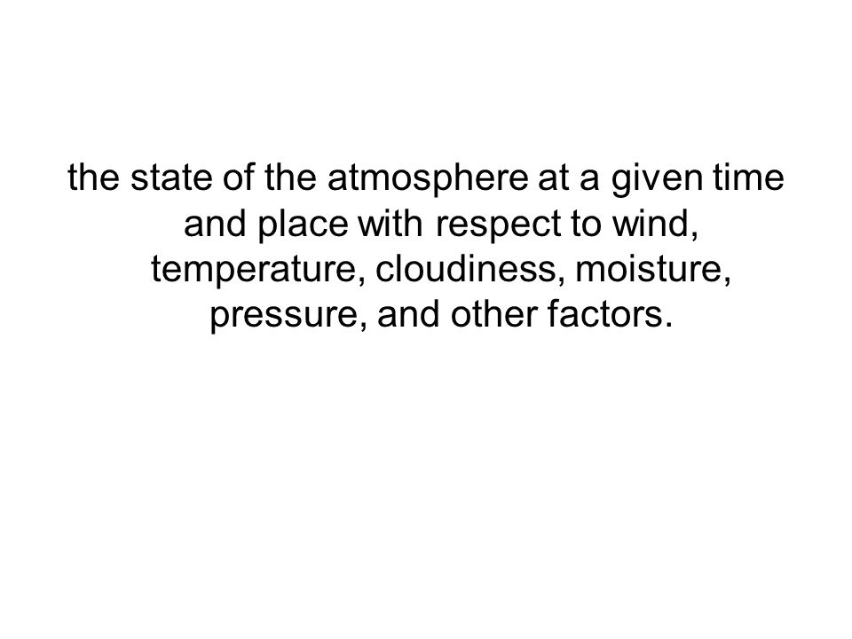 the state of the atmosphere at a given time and place with respect to wind, temperature, cloudiness, moisture, pressure, and other factors.