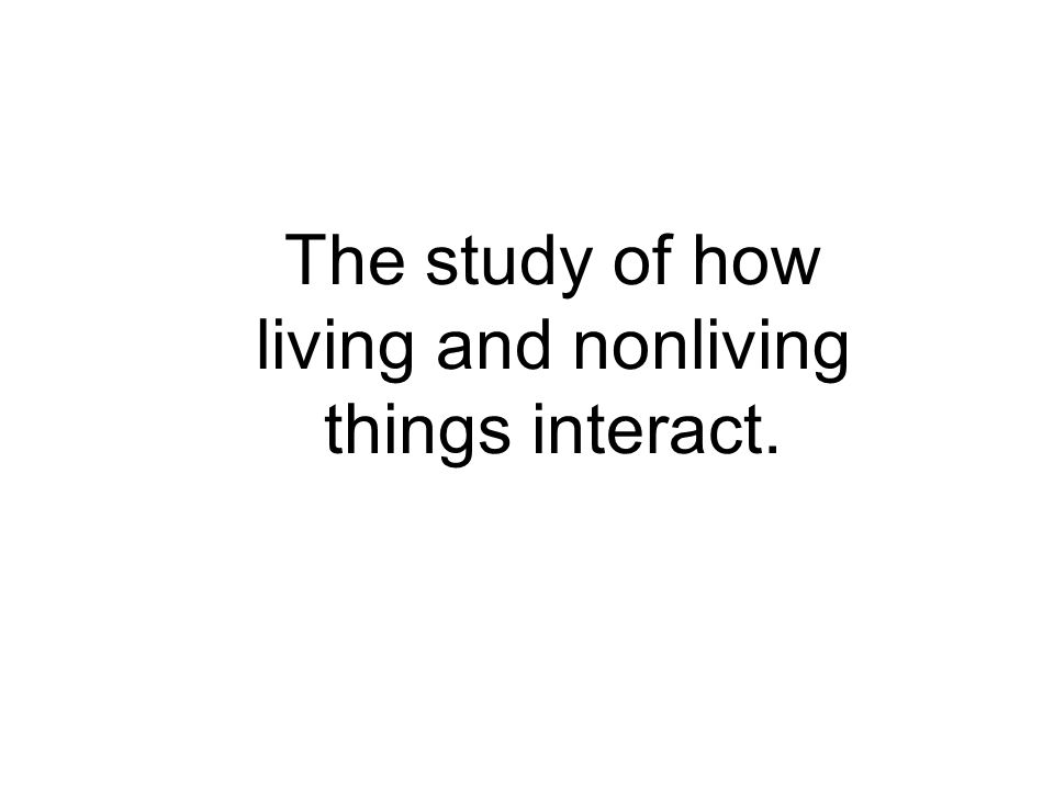 The study of how living and nonliving things interact.