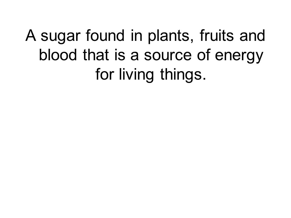 A sugar found in plants, fruits and blood that is a source of energy for living things.