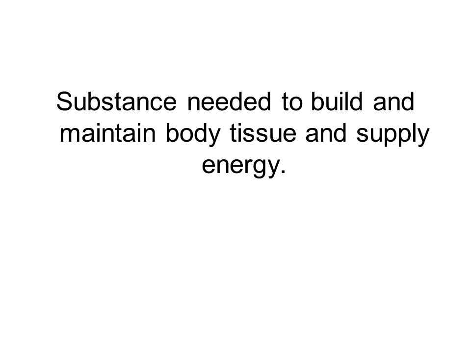 Substance needed to build and maintain body tissue and supply energy.
