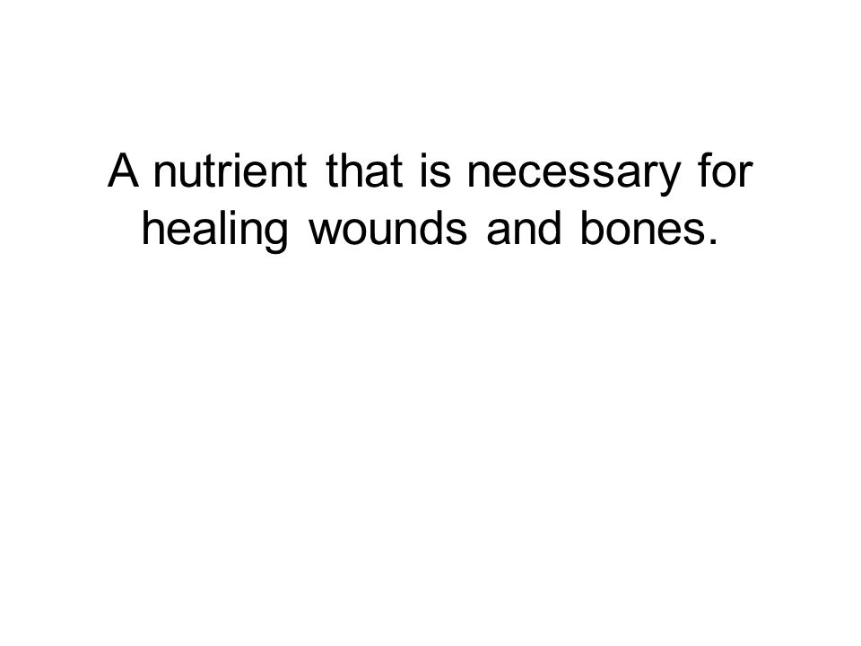 A nutrient that is necessary for healing wounds and bones.