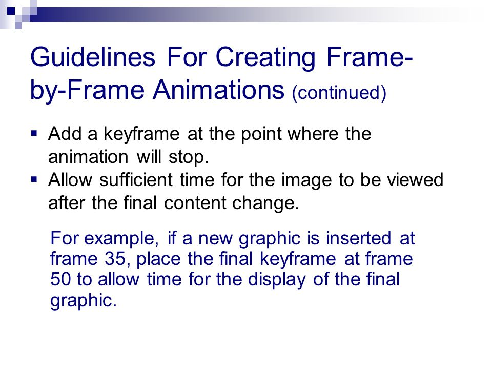 Add a keyframe at the point where the animation will stop. Allow sufficient time for the image to be viewed after the final content change. Guidelines