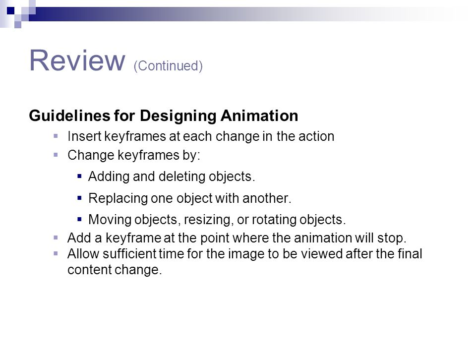 Review (Continued) Guidelines for Designing Animation Insert keyframes at each change in the action Change keyframes by: Adding and deleting objects.