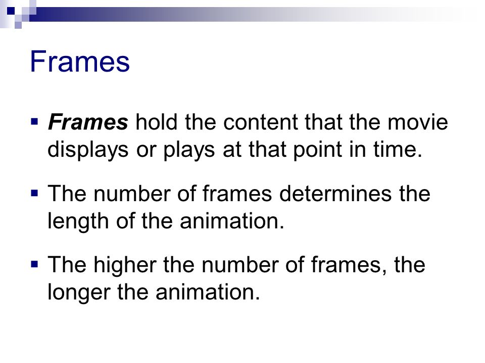 Frames Frames hold the content that the movie displays or plays at that point in time. The number of frames determines the length of the animation. Th