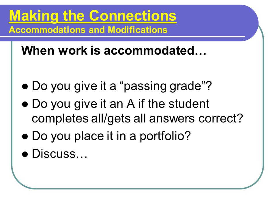 Making the Connections Accommodations and Modifications When work is accommodated… Do you give it a passing grade? Do you give it an A if the student