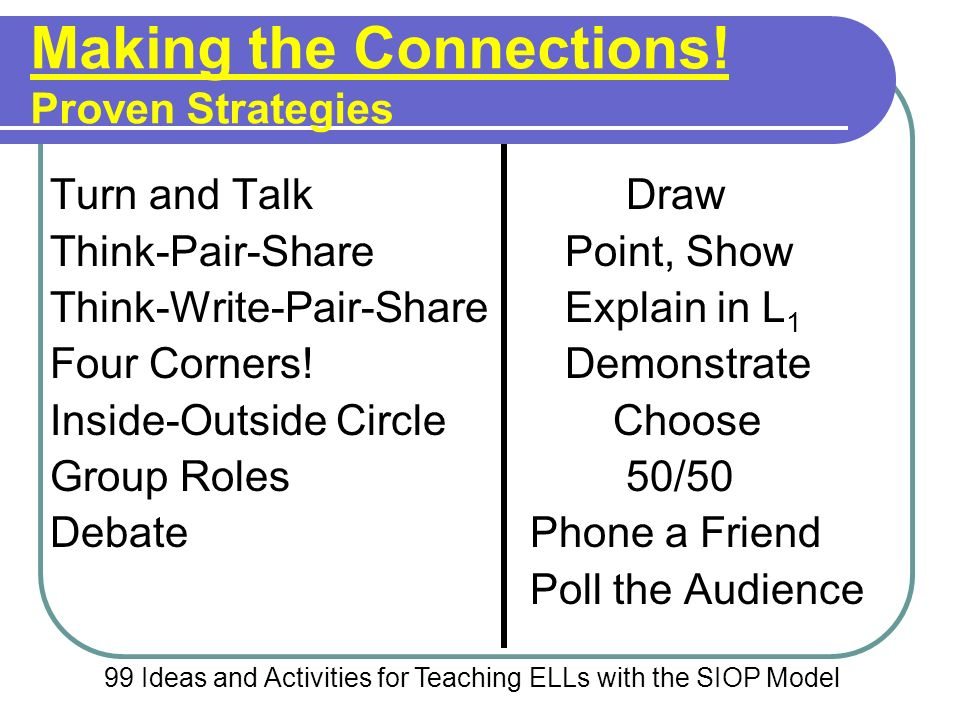 Making the Connections! Proven Strategies Turn and TalkDraw Think-Pair-Share Point, Show Think-Write-Pair-Share Explain in L 1 Four Corners! Demonstra