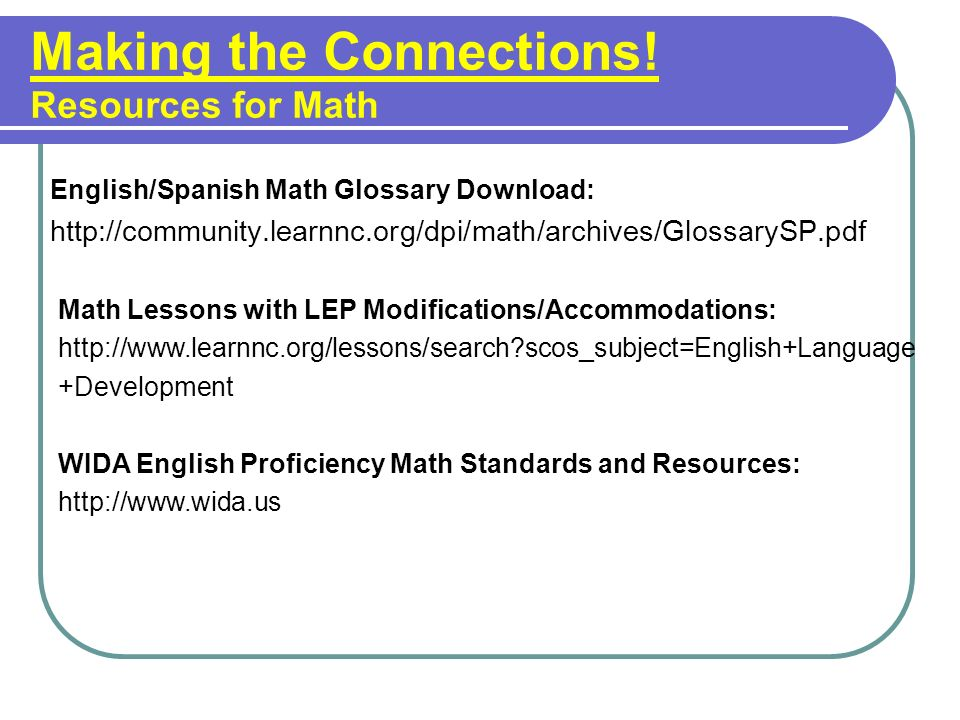 Making the Connections! Resources for Math English/Spanish Math Glossary Download: http://community.learnnc.org/dpi/math/archives/GlossarySP.pdf Math