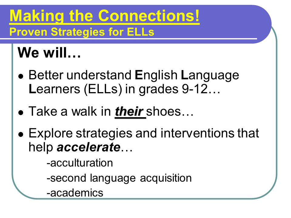 Making the Connections! Proven Strategies for ELLs We will… Better understand English Language Learners (ELLs) in grades 9-12… their Take a walk in th
