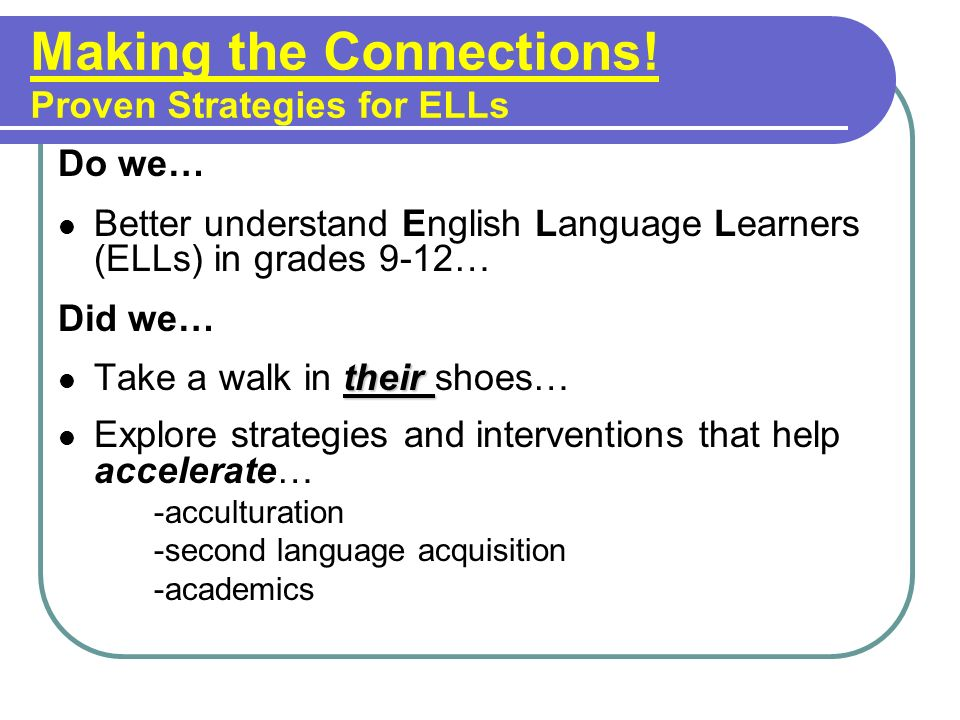 Making the Connections! Proven Strategies for ELLs Do we… Better understand English Language Learners (ELLs) in grades 9-12… Did we… their Take a walk