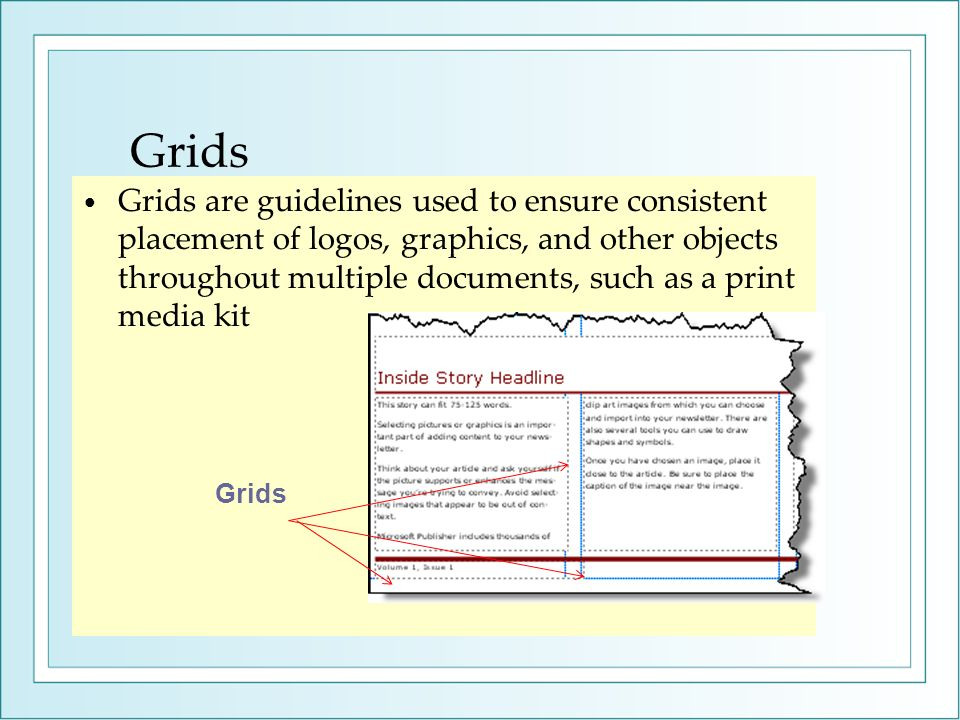 Grids Grids are guidelines used to ensure consistent placement of logos, graphics, and other objects throughout multiple documents, such as a print media kit Grids