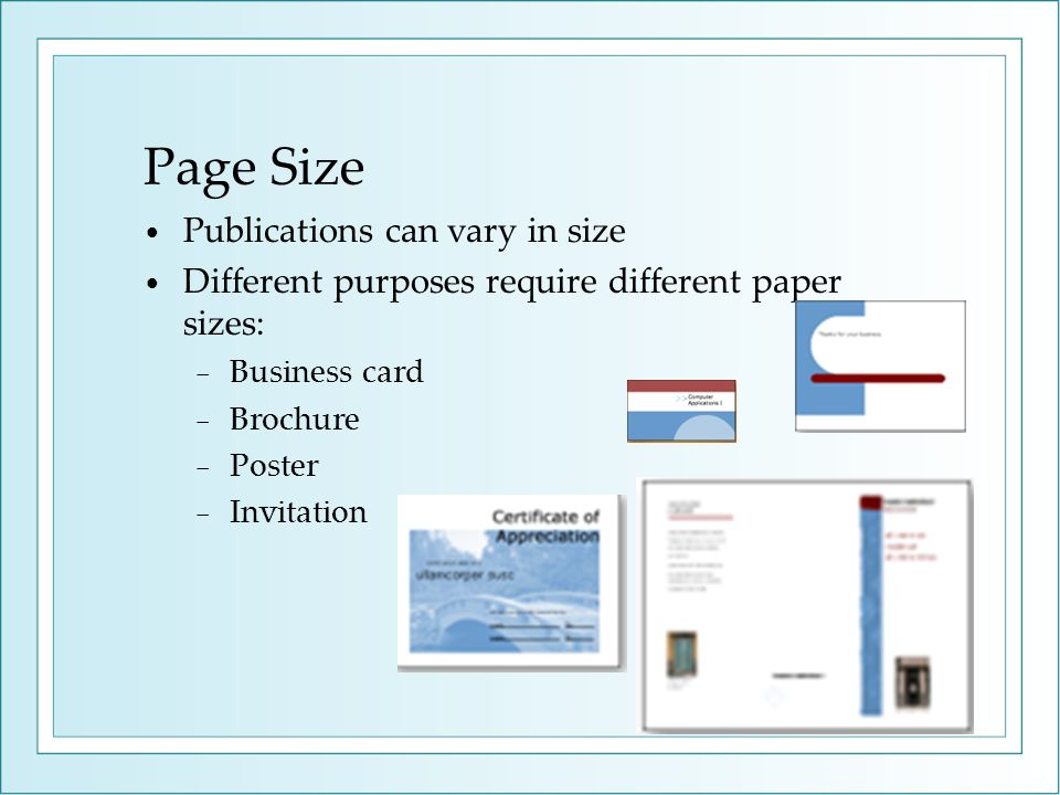 Page Size Publications can vary in size Different purposes require different paper sizes: Business card Brochure Poster Invitation
