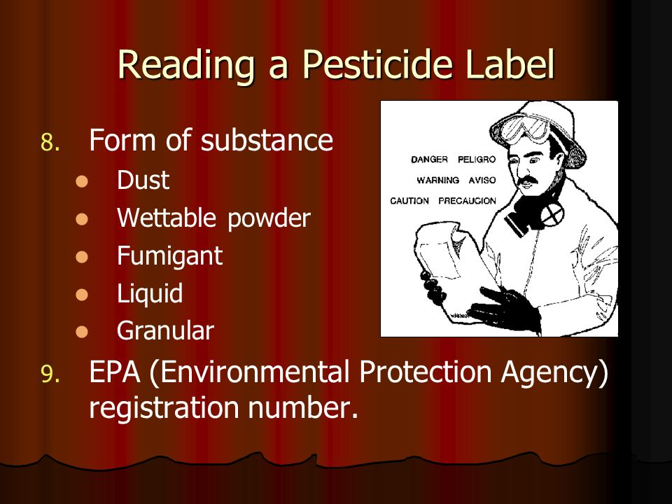 Reading a Pesticide Label 8. 8. Form of substance Dust Wettable powder Fumigant Liquid Granular 9. 9. EPA (Environmental Protection Agency) registrati
