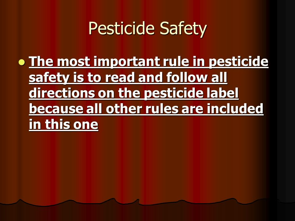 Pesticide Safety The most important rule in pesticide safety is to read and follow all directions on the pesticide label because all other rules are i