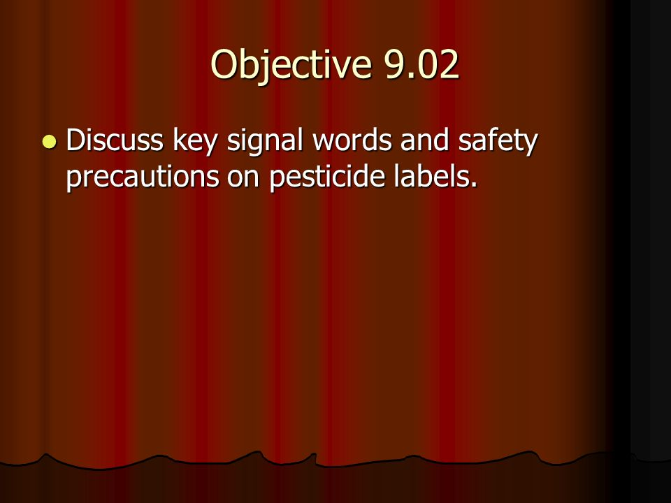 Objective 9.02 Discuss key signal words and safety precautions on pesticide labels. Discuss key signal words and safety precautions on pesticide label