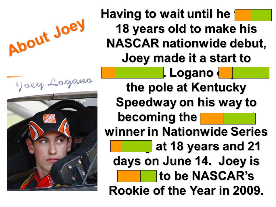 Having to wait until he turned 18 years old to make his NASCAR nationwide debut, Joey made it a start to remember.