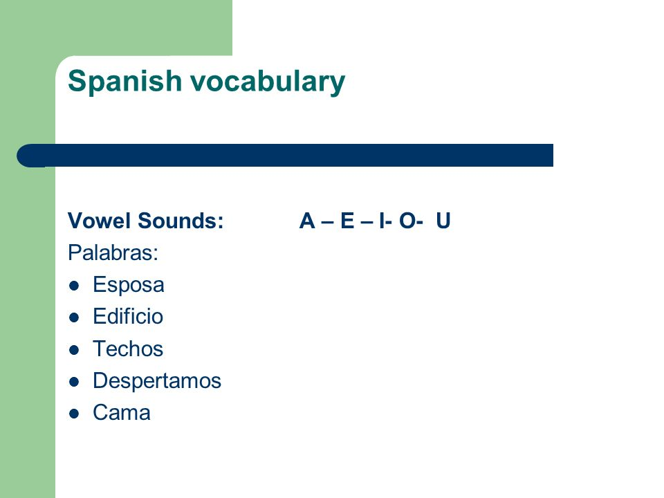 Spanish vocabulary Vowel Sounds: A – E – I- O- U Palabras: Esposa Edificio Techos Despertamos Cama