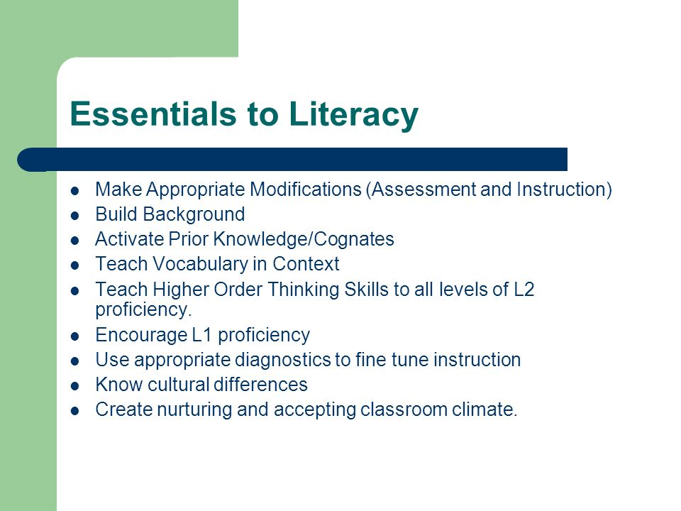 Essentials to Literacy Make Appropriate Modifications (Assessment and Instruction) Build Background Activate Prior Knowledge/Cognates Teach Vocabulary in Context Teach Higher Order Thinking Skills to all levels of L2 proficiency.