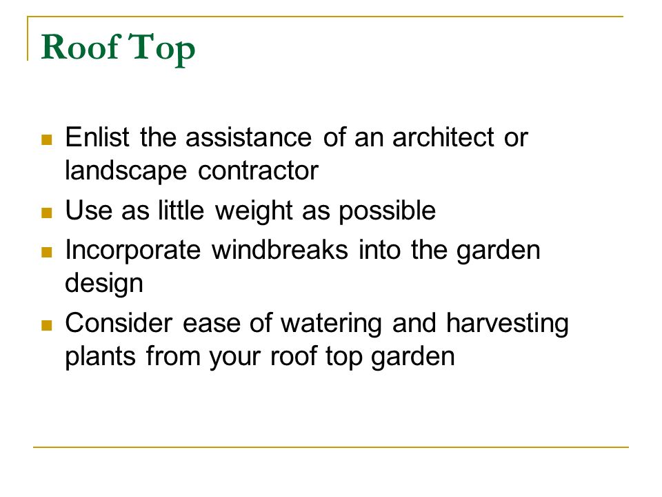 Roof Top Enlist the assistance of an architect or landscape contractor Use as little weight as possible Incorporate windbreaks into the garden design