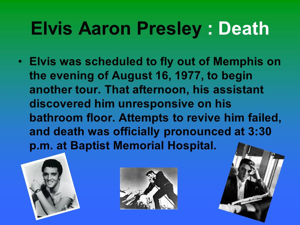 Elvis Aaron Presley : Death Elvis was scheduled to fly out of Memphis on the evening of August 16, 1977, to begin another tour. That afternoon, his as
