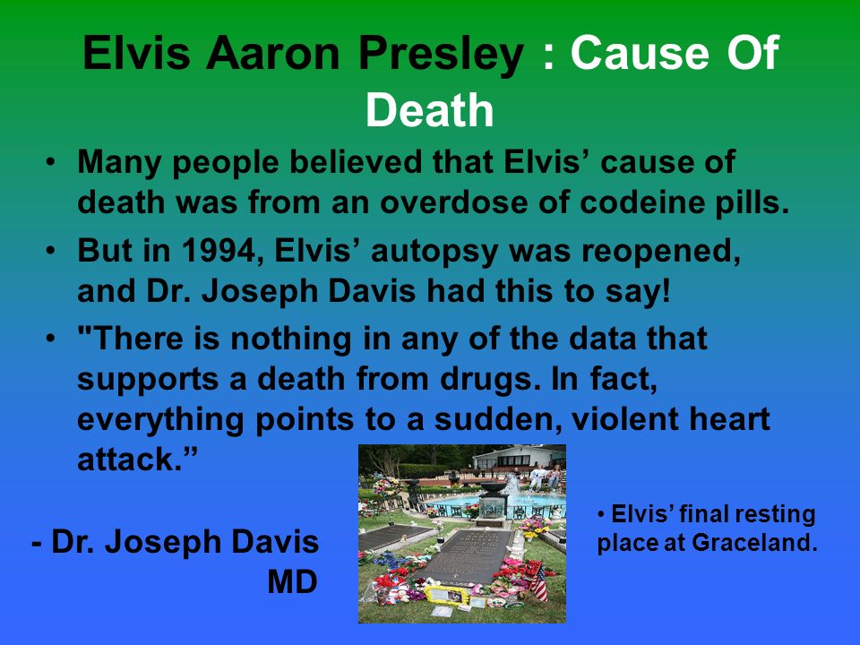 Elvis Aaron Presley : Cause Of Death Elvis final resting place at Graceland. Many people believed that Elvis cause of death was from an overdose of co