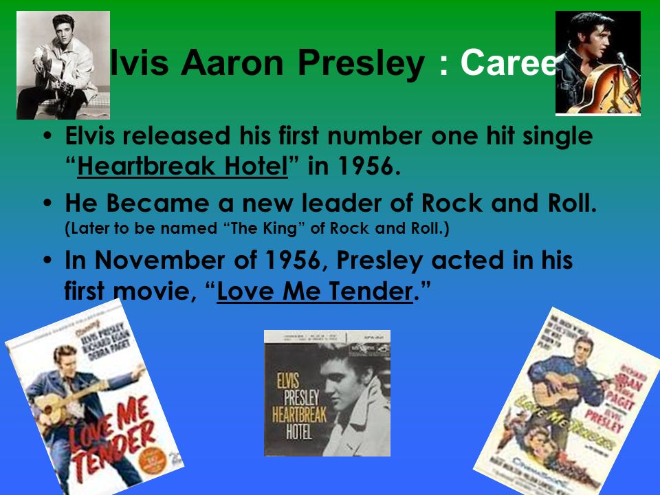 Elvis Aaron Presley : Career Elvis released his first number one hit singleHeartbreak Hotel in 1956. He Became a new leader of Rock and Roll. (Later t