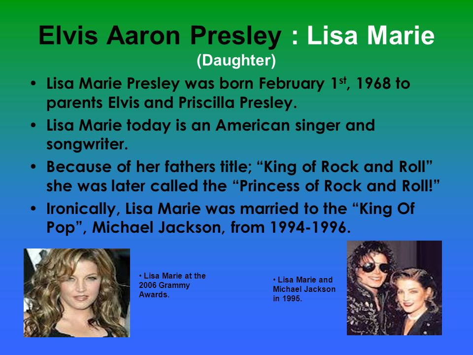 Elvis Aaron Presley : Lisa Marie (Daughter) Lisa Marie Presley was born February 1 st, 1968 to parents Elvis and Priscilla Presley. Lisa Marie today i
