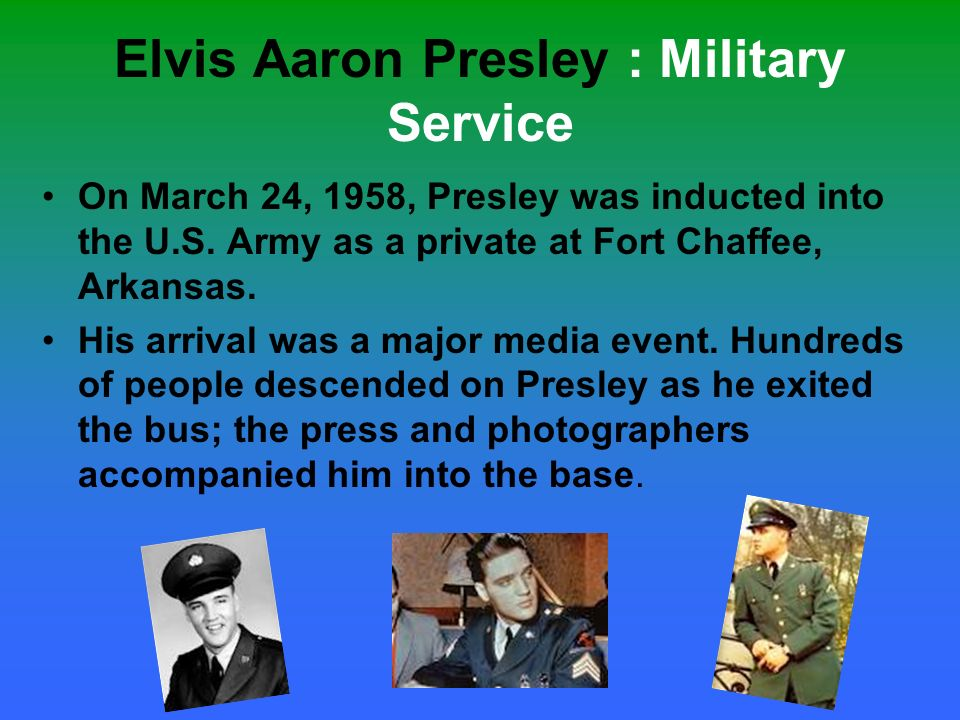 Elvis Aaron Presley : Military Service On March 24, 1958, Presley was inducted into the U.S. Army as a private at Fort Chaffee, Arkansas. His arrival