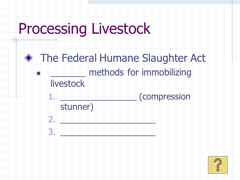 Processing Livestock The Federal Humane Slaughter Act _______ methods for immobilizing livestock 1. ________________ (compression stunner) 2. ________