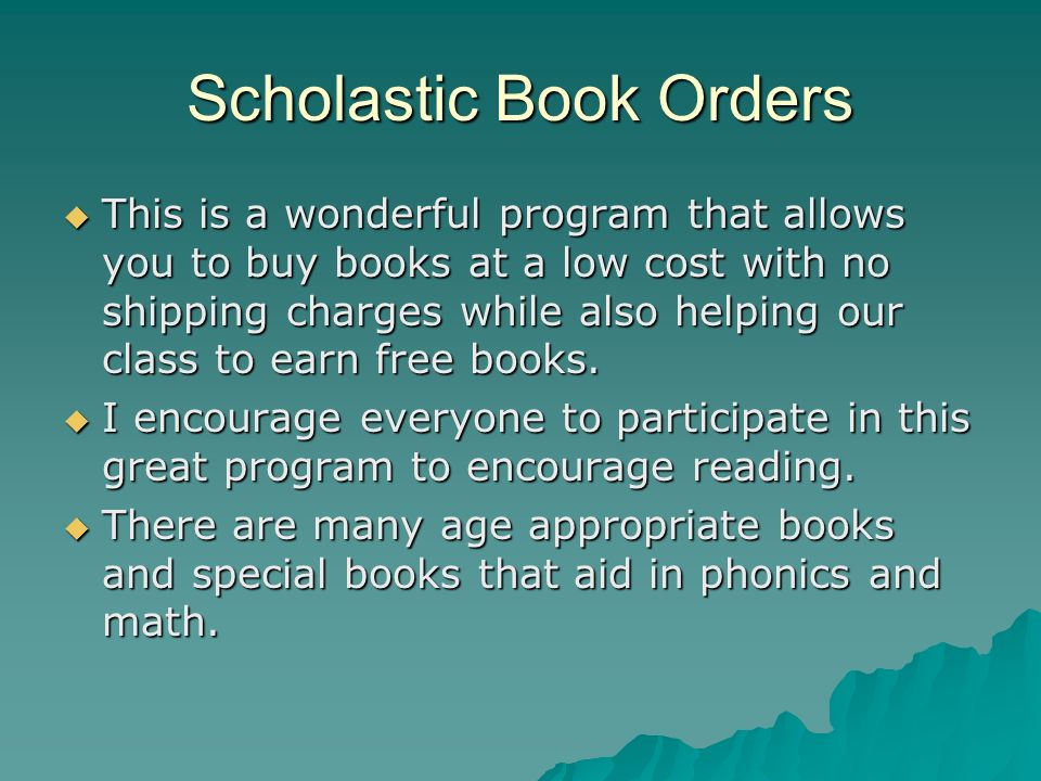 Scholastic Book Orders This is a wonderful program that allows you to buy books at a low cost with no shipping charges while also helping our class to earn free books.