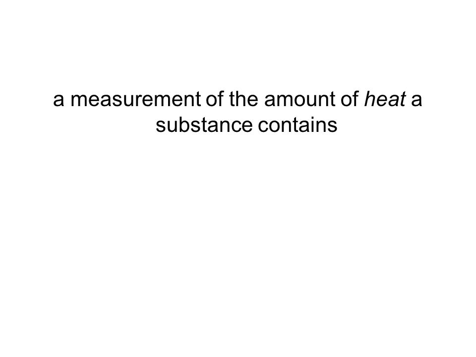 a measurement of the amount of heat a substance contains
