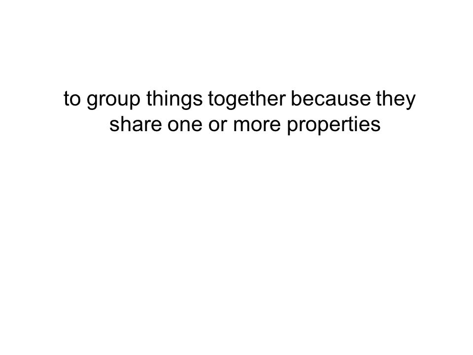 to group things together because they share one or more properties