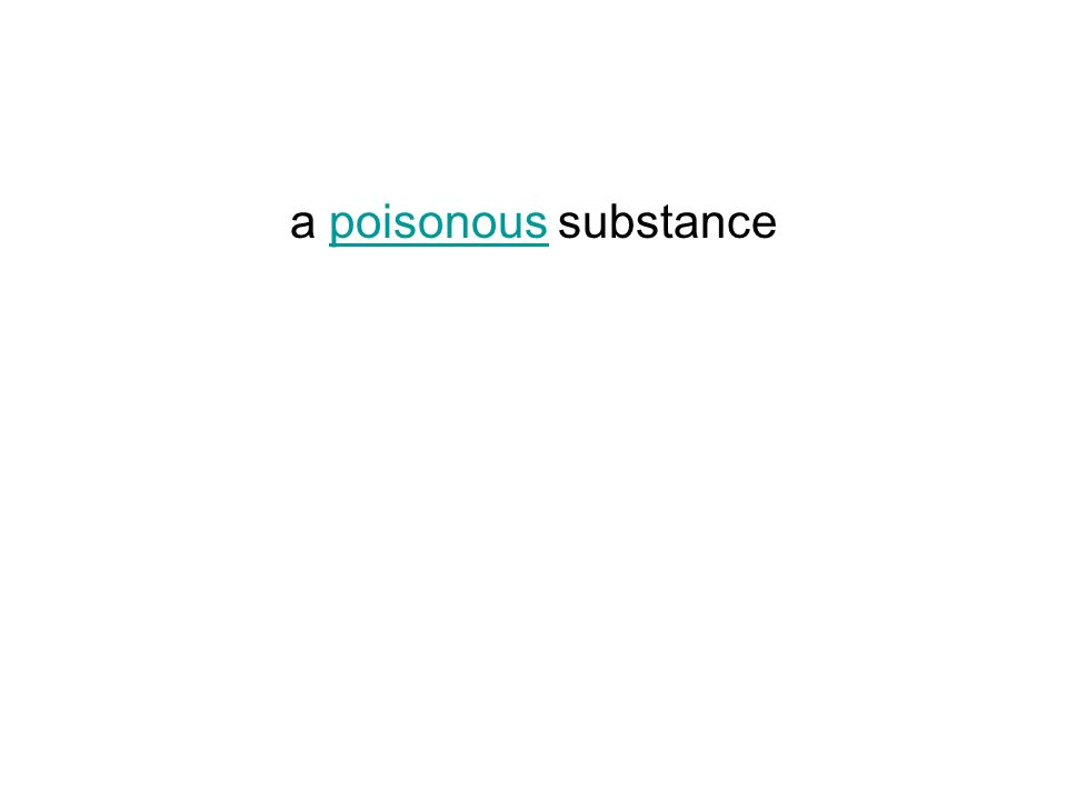 a poisonous substancepoisonous