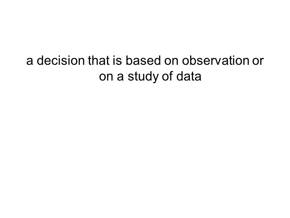 a decision that is based on observation or on a study of data