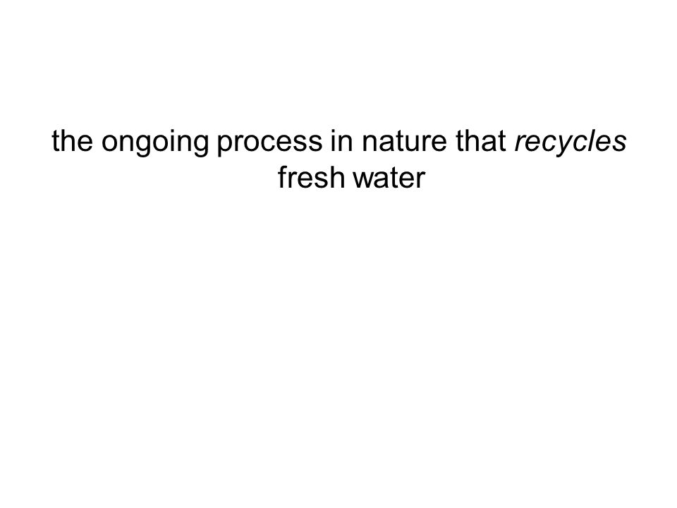 the ongoing process in nature that recycles fresh water