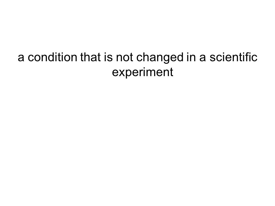 a condition that is not changed in a scientific experiment