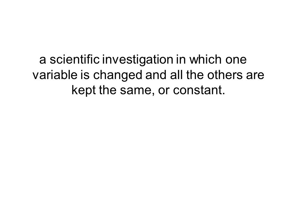 a scientific investigation in which one variable is changed and all the others are kept the same, or constant.