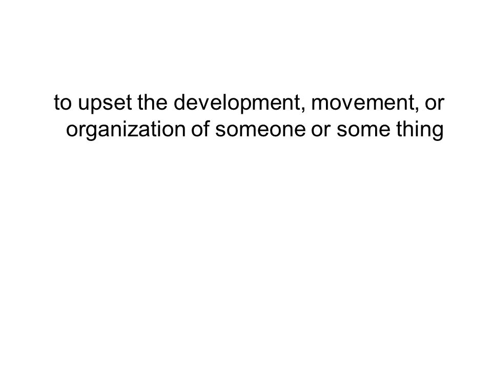to upset the development, movement, or organization of someone or some thing