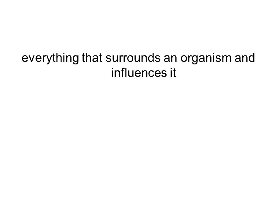 everything that surrounds an organism and influences it