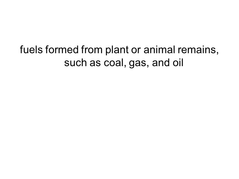 fuels formed from plant or animal remains, such as coal, gas, and oil