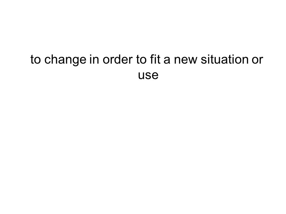 to change in order to fit a new situation or use