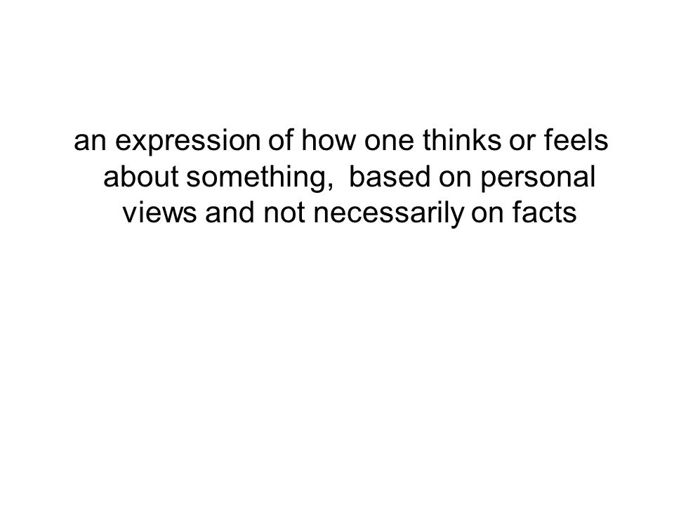 an expression of how one thinks or feels about something, based on personal views and not necessarily on facts