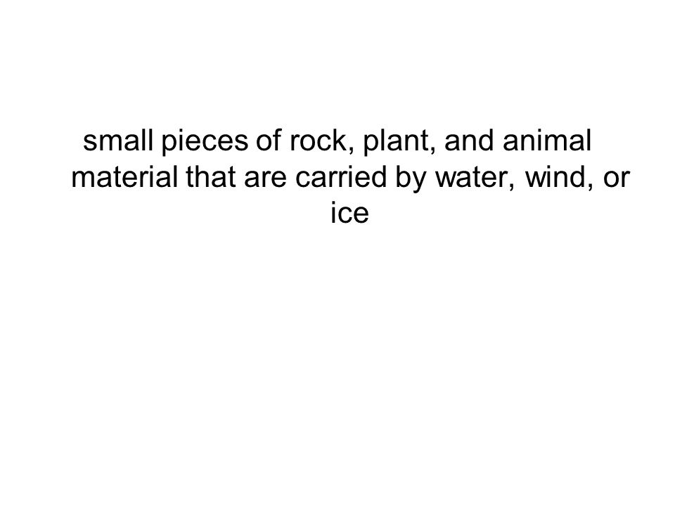 small pieces of rock, plant, and animal material that are carried by water, wind, or ice